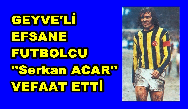 Geyve'li Efsane Futbolcu Serkan ACAR Vefaat Etti.